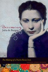 Becoming Julia de BurgosThe Making of a Puerto Rican Icon