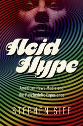 Acid HypeAmerican News Media and the Psychedelic Experience